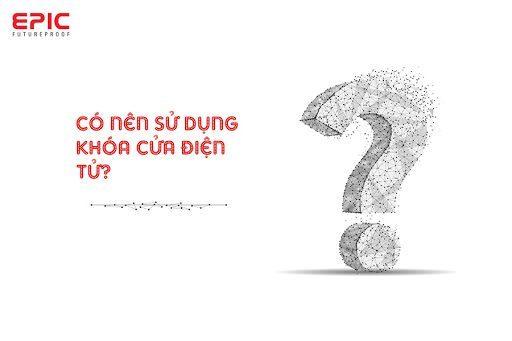 CÓ NÊN SỬ DỤNG KHÓA CỬA ĐIỆN TỬ KHÔNG?